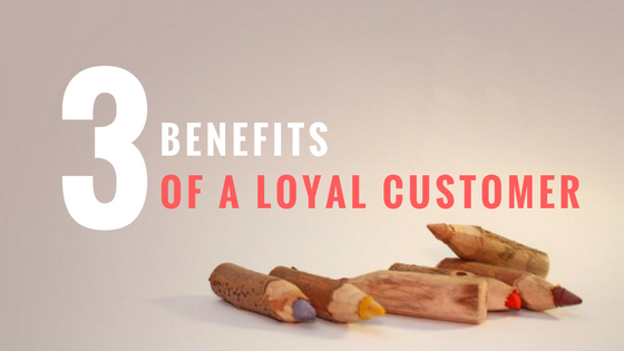 3 benefits that a loyal customer will bring to your company